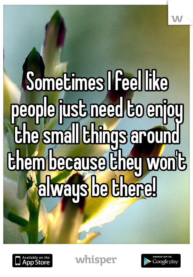 Sometimes I feel like people just need to enjoy the small things around them because they won't always be there!