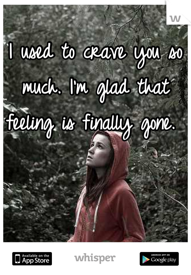 I used to crave you so much. I'm glad that feeling is finally gone.