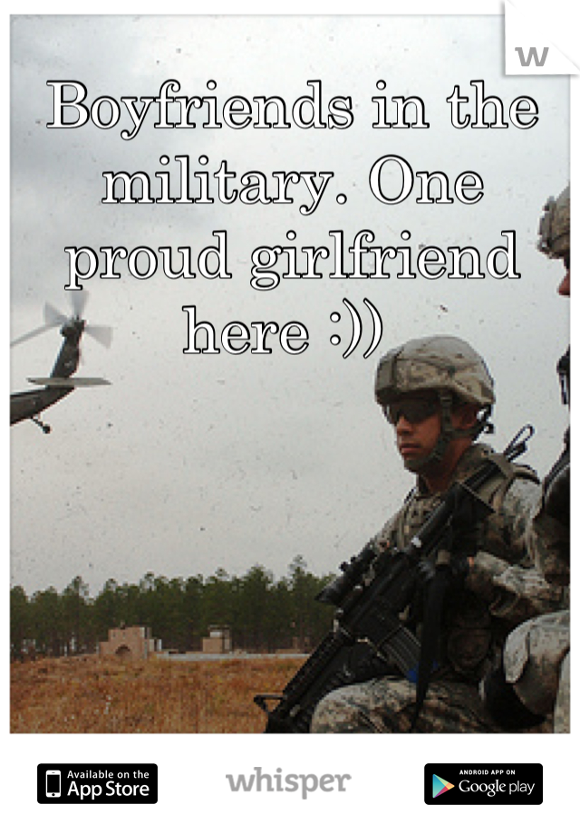 Boyfriends in the military. One proud girlfriend here :))