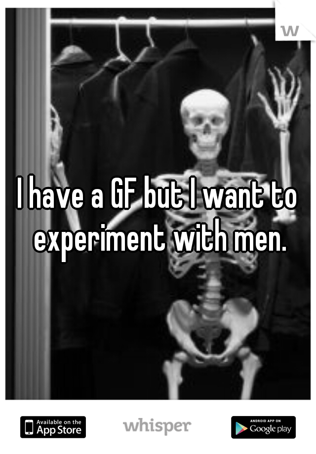 I have a GF but I want to experiment with men.
