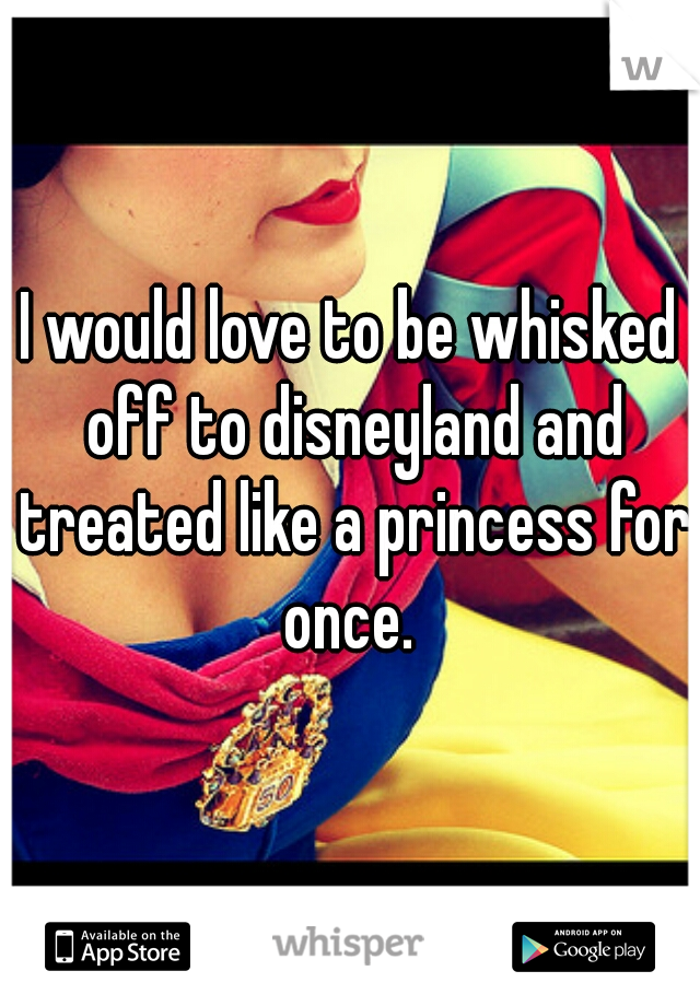 I would love to be whisked off to disneyland and treated like a princess for once.