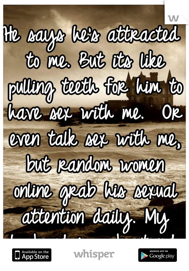 He says he's attracted to me. But its like pulling teeth for him to have sex with me.  Or even talk sex with me, but random women online grab his sexual attention daily. My husband is a bastard.