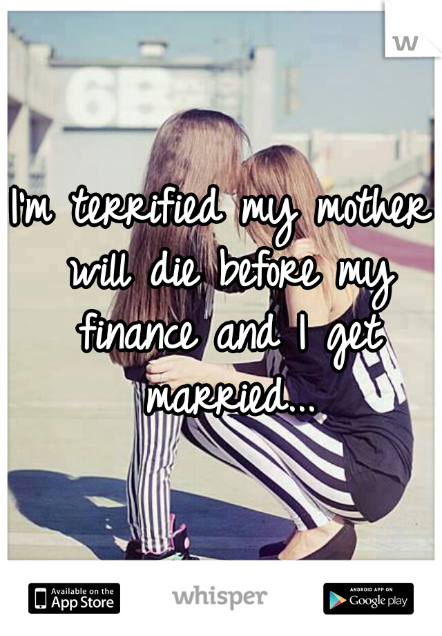 I'm terrified my mother will die before my finance and I get married...