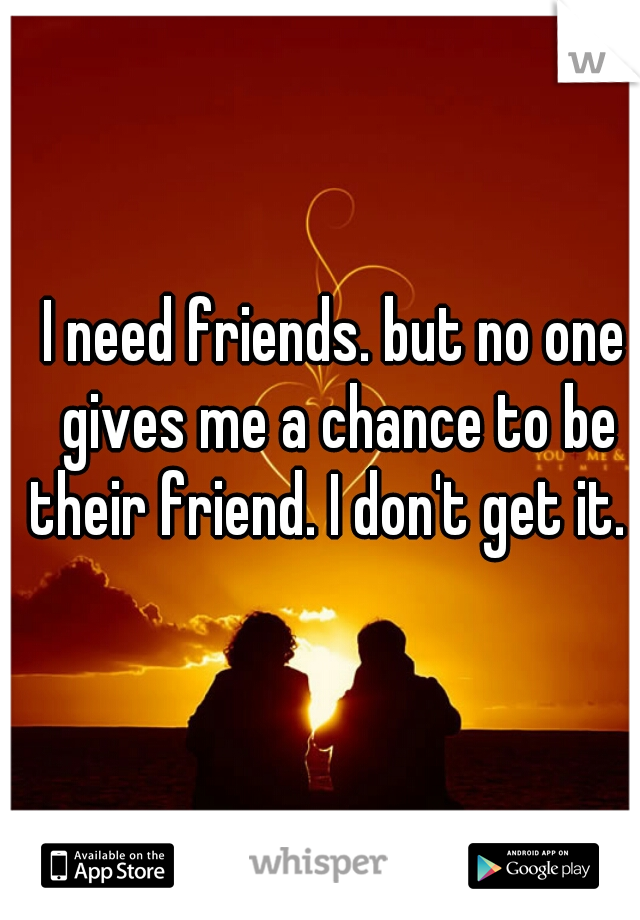 I need friends. but no one gives me a chance to be their friend. I don't get it.