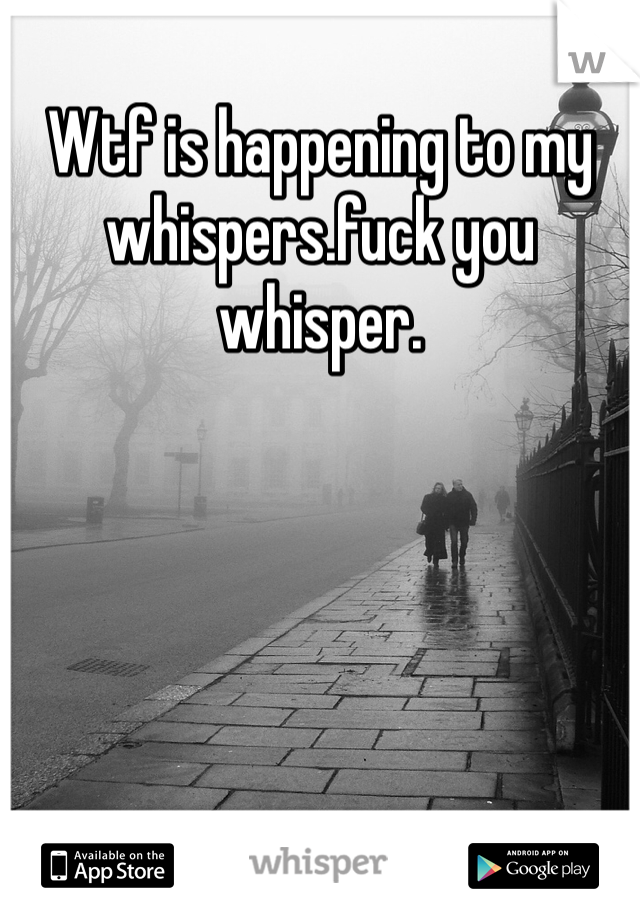 Wtf is happening to my whispers.fuck you whisper.