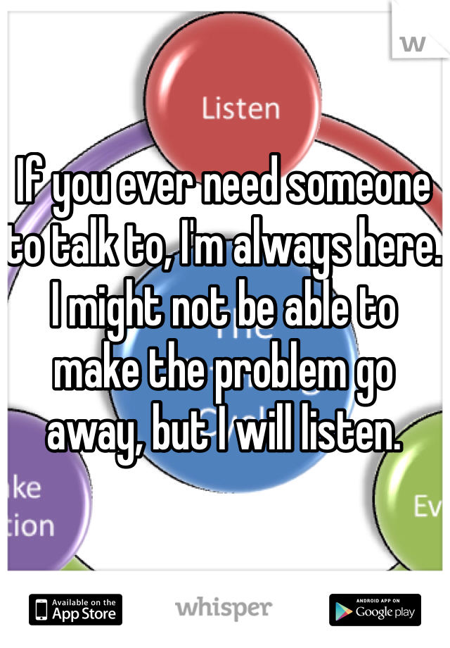 If you ever need someone to talk to, I'm always here. I might not be able to make the problem go away, but I will listen.
