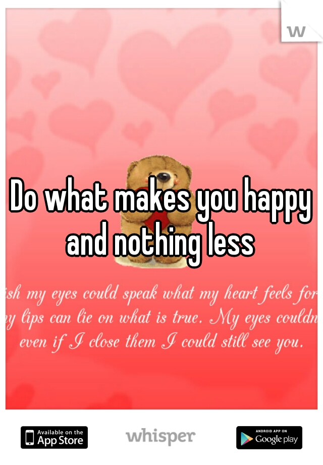 Do what makes you happy and nothing less
