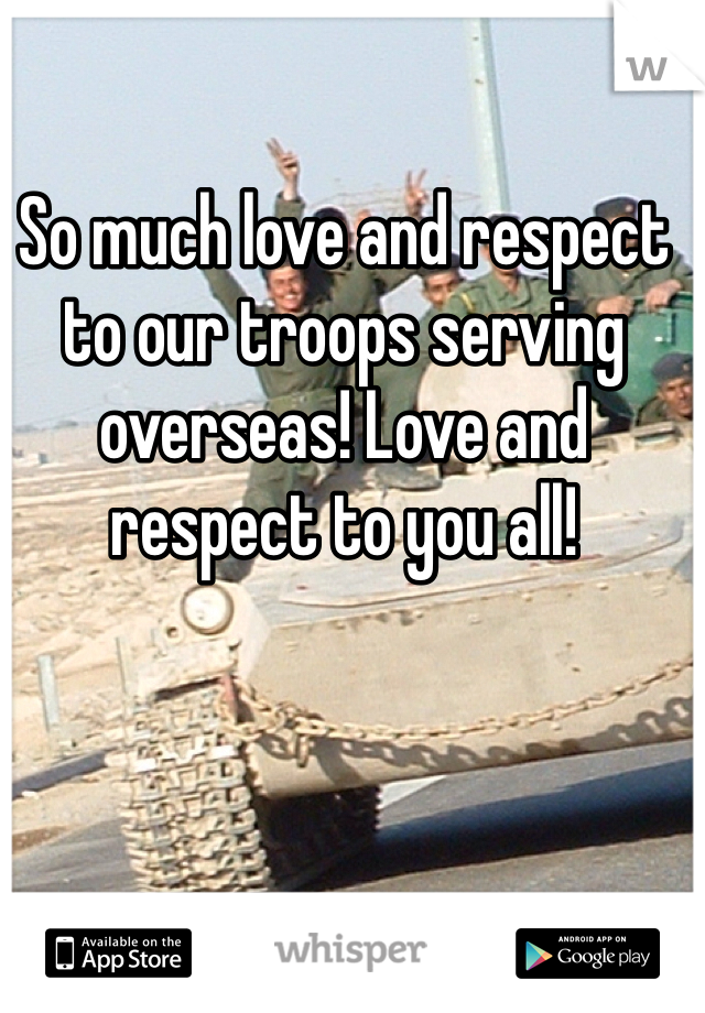 So much love and respect to our troops serving overseas! Love and respect to you all!