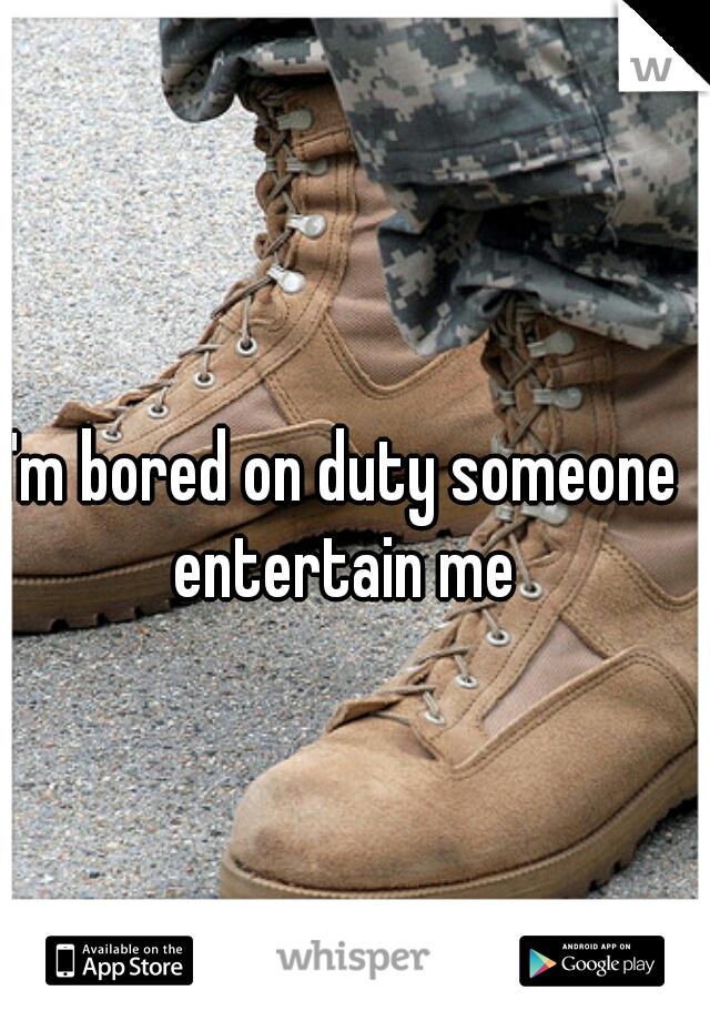 I'm bored on duty someone entertain me