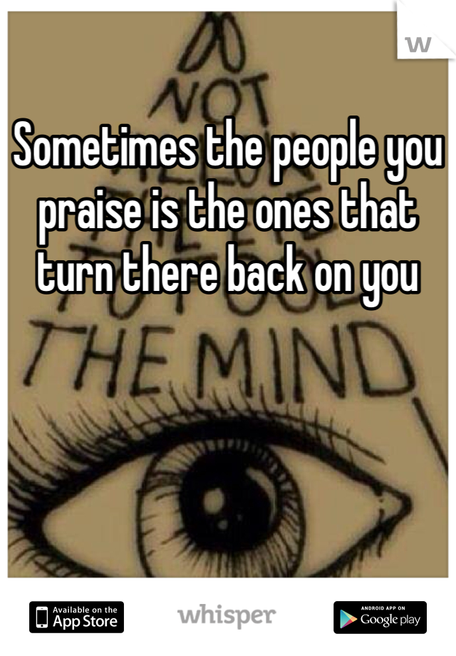Sometimes the people you praise is the ones that turn there back on you