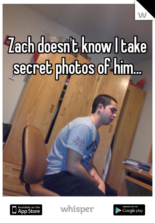 Zach doesn't know I take secret photos of him...