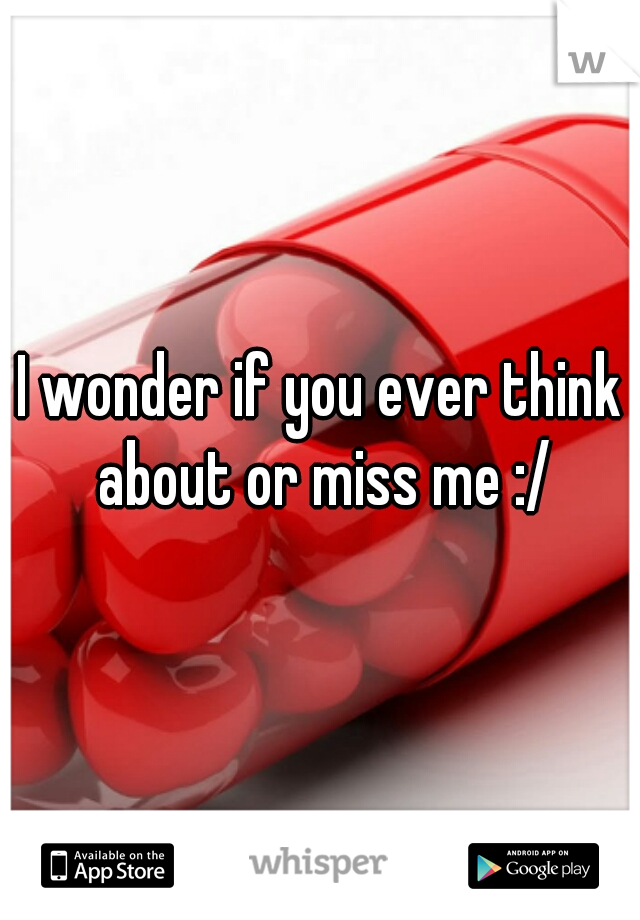 I wonder if you ever think about or miss me :/