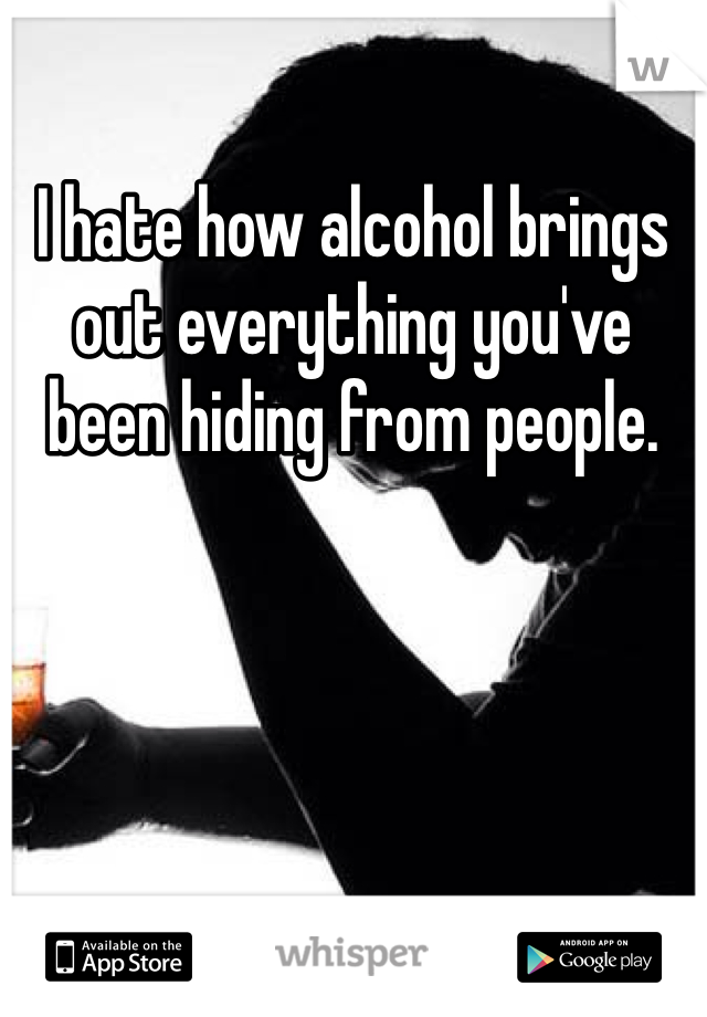 I hate how alcohol brings out everything you've been hiding from people.