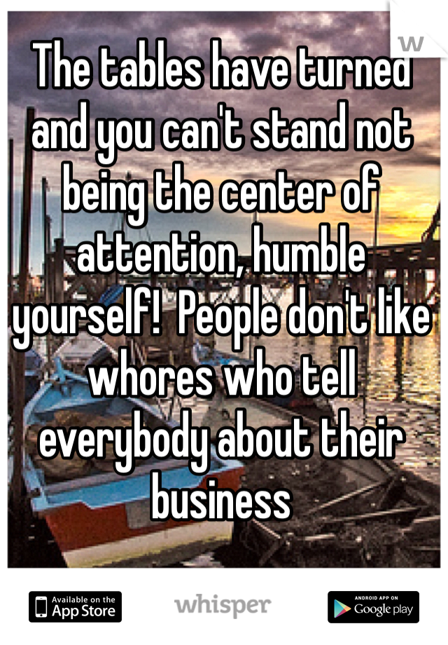 The tables have turned and you can't stand not being the center of attention, humble yourself!  People don't like whores who tell everybody about their business