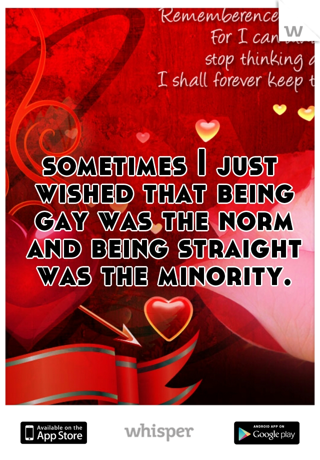 sometimes I just wished that being gay was the norm and being straight was the minority.