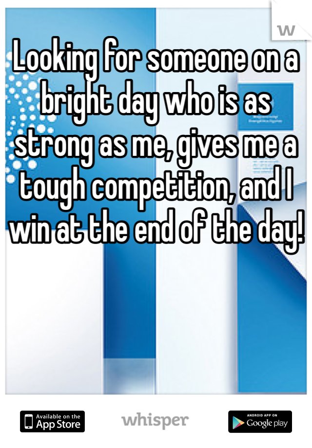 Looking for someone on a bright day who is as strong as me, gives me a tough competition, and I win at the end of the day!