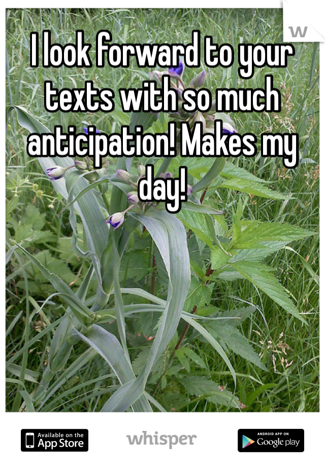 I look forward to your texts with so much anticipation! Makes my day!