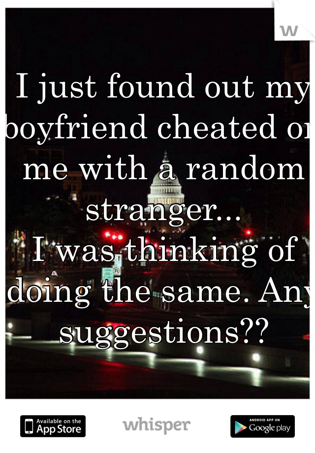 I just found out my boyfriend cheated on me with a random stranger...    I was thinking of doing the same. Any suggestions??