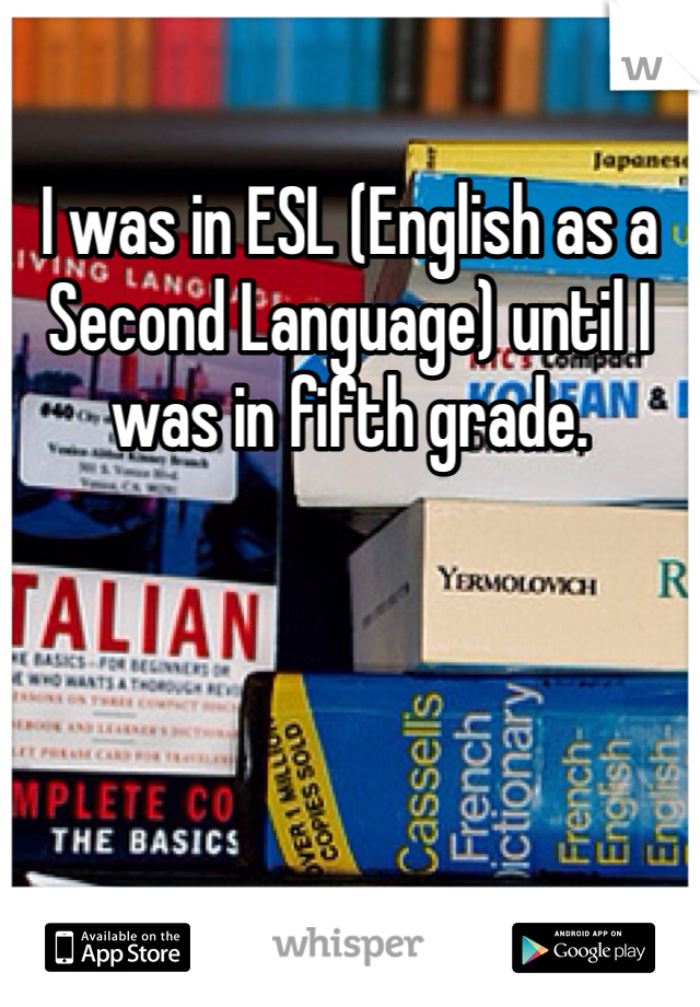 I was in ESL (English as a Second Language) until I was in fifth grade.
