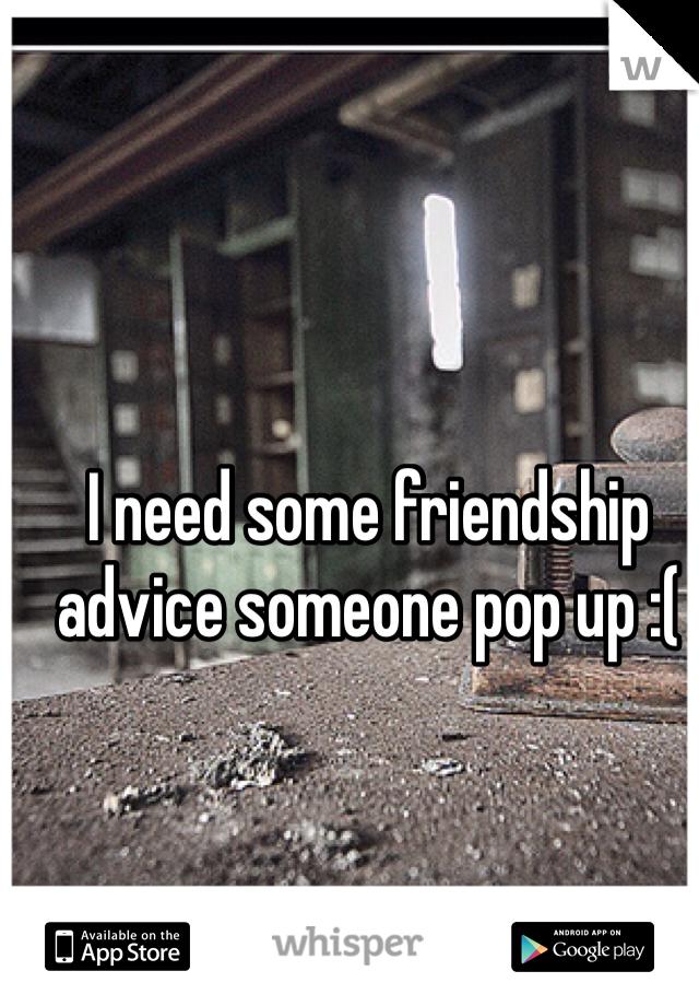 I need some friendship advice someone pop up :(