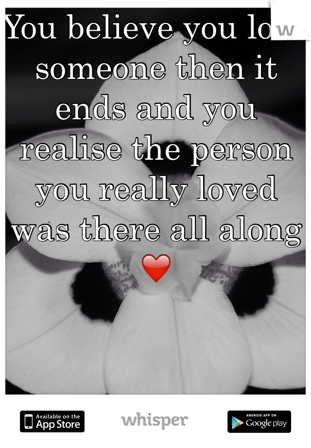 You believe you love someone then it ends and you realise the person you really loved was there all along ❤️