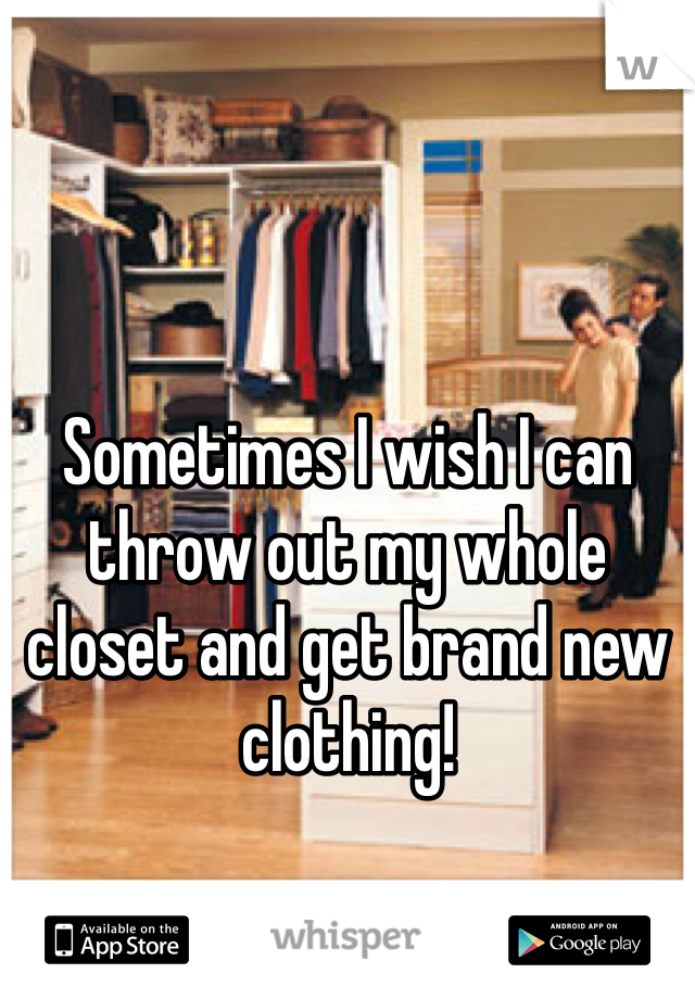 Sometimes I wish I can throw out my whole closet and get brand new clothing!