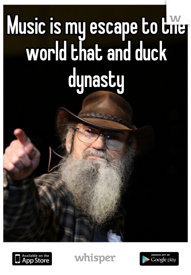 Music is my escape to the world that and duck dynasty