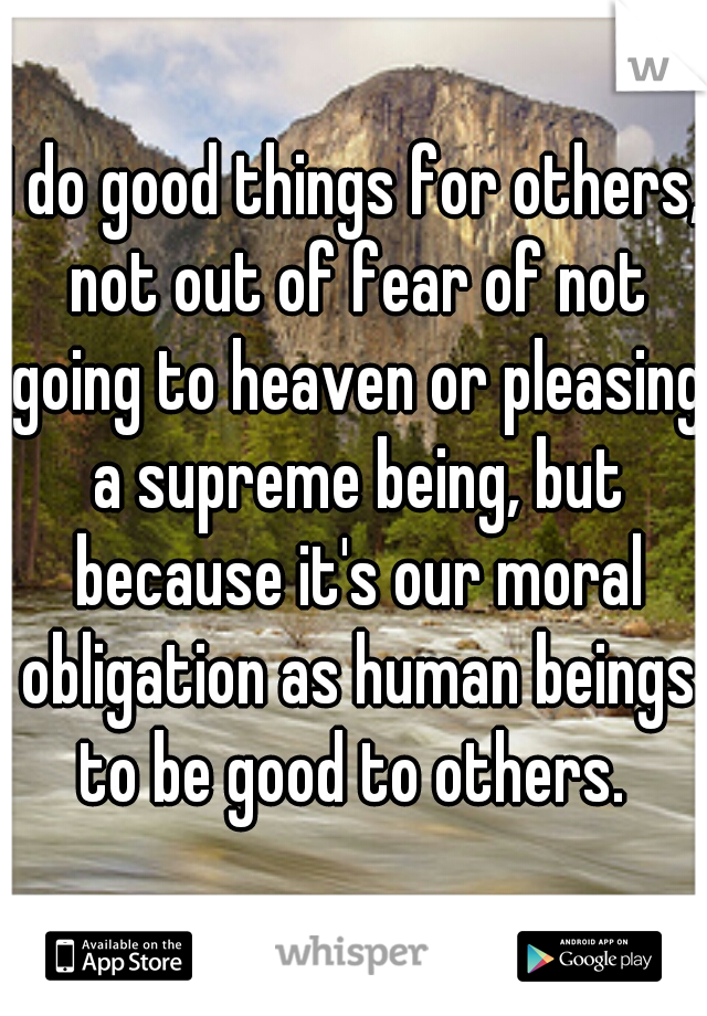 I do good things for others, not out of fear of not going to heaven or pleasing a supreme being, but because it's our moral obligation as human beings to be good to others.