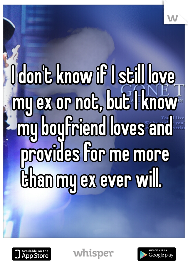 I don't know if I still love my ex or not, but I know my boyfriend loves and provides for me more than my ex ever will.