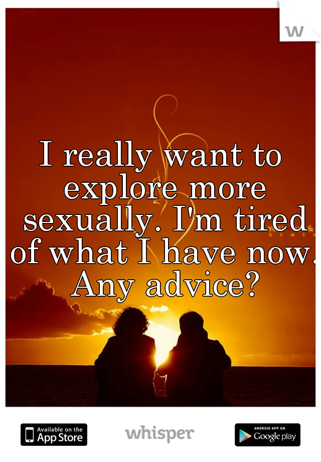 I really want to explore more sexually. I'm tired of what I have now. Any advice?