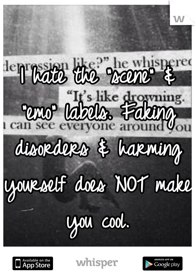 "I hate the ""scene"" & ""emo"" labels. Faking disorders & harming yourself does NOT make you cool."
