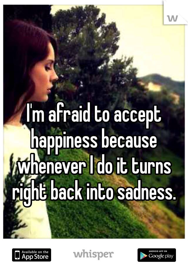 I'm afraid to accept happiness because whenever I do it turns right back into sadness.
