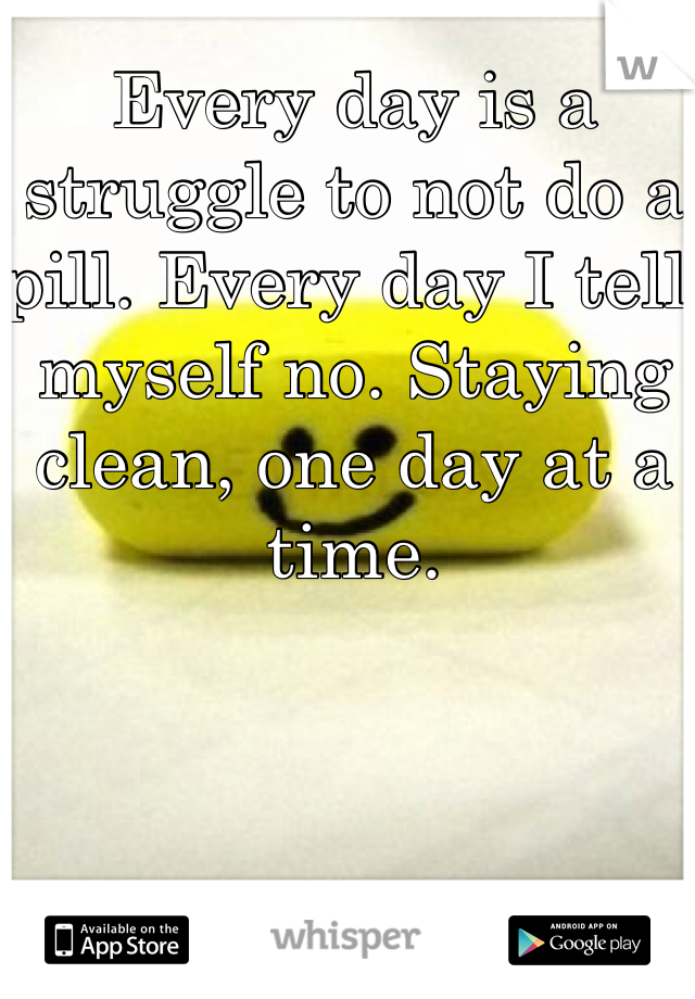 Every day is a struggle to not do a pill. Every day I tell myself no. Staying clean, one day at a time.