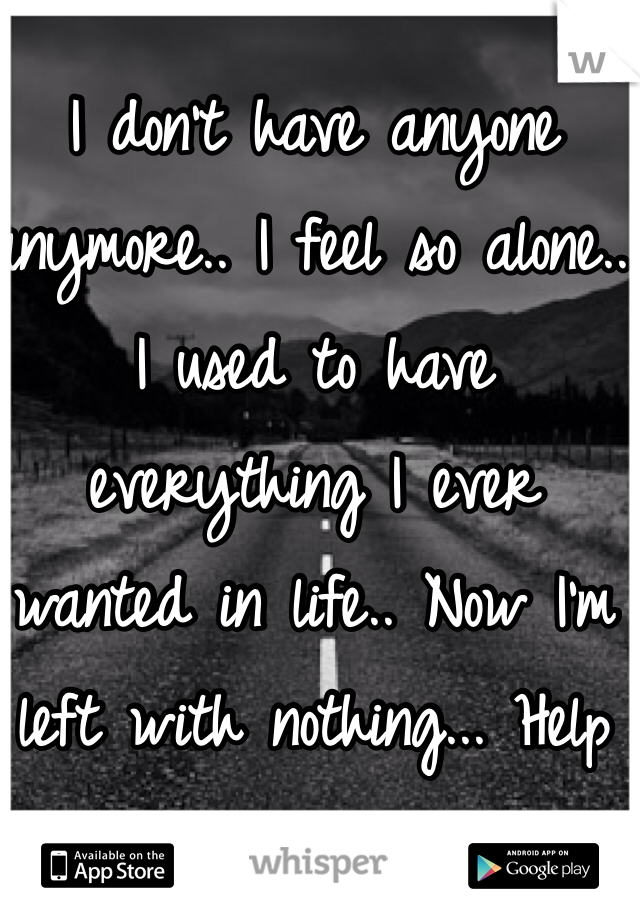 I don't have anyone anymore.. I feel so alone.. I used to have everything I ever wanted in life.. Now I'm left with nothing... Help