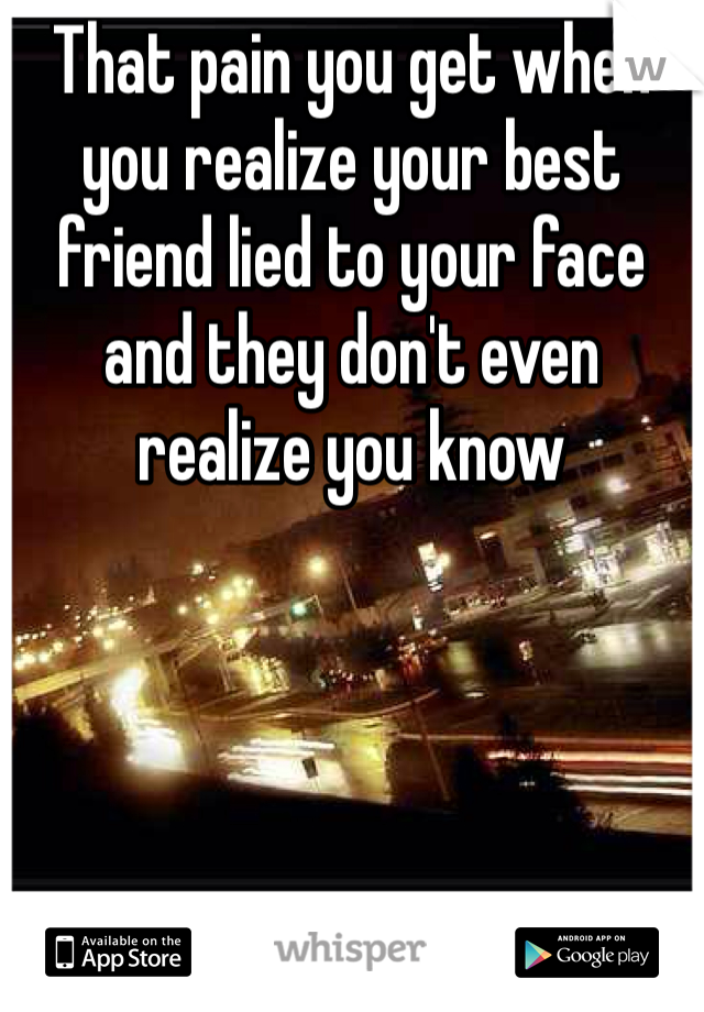 That pain you get when you realize your best friend lied to your face and they don't even realize you know
