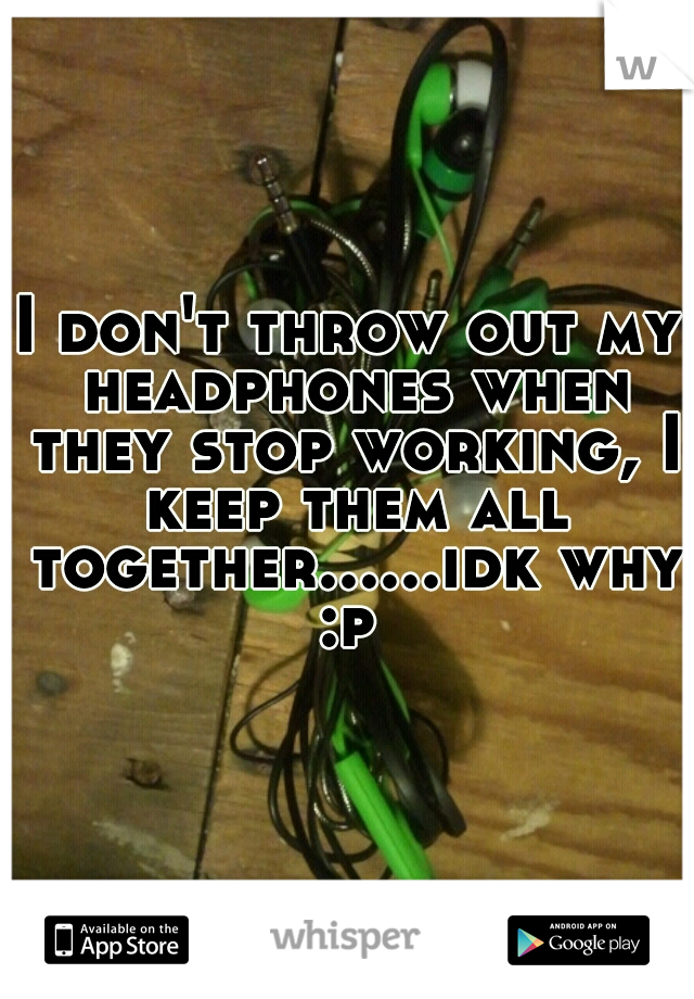 I don't throw out my headphones when they stop working, I keep them all together......idk why :p