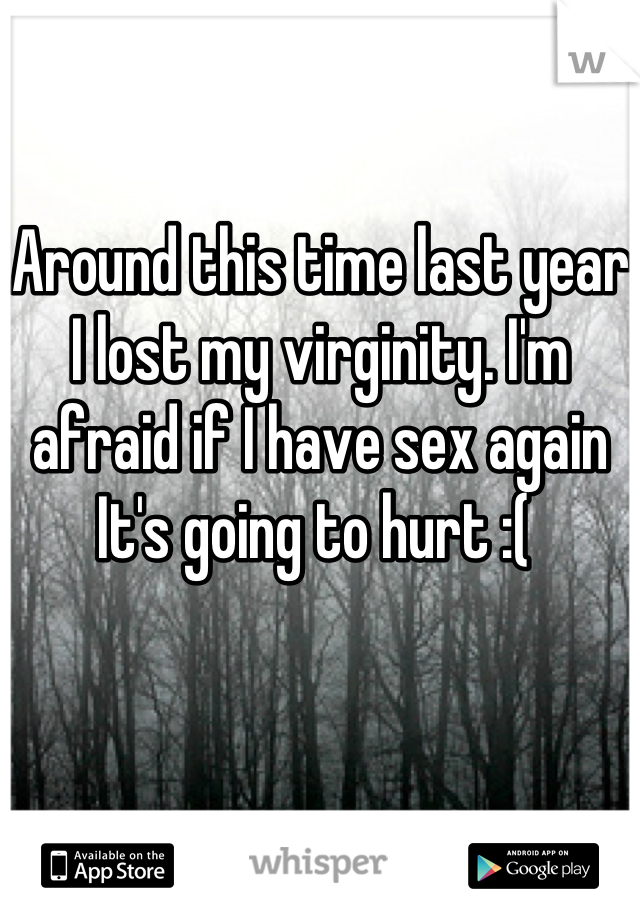 Around this time last year I lost my virginity. I'm afraid if I have sex again It's going to hurt :(