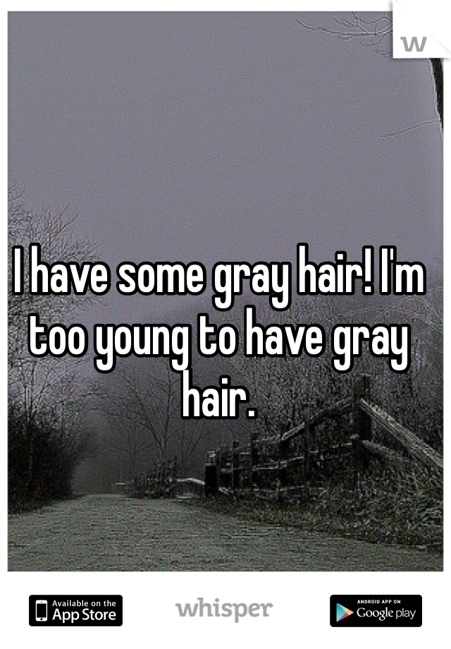 I have some gray hair! I'm too young to have gray hair.