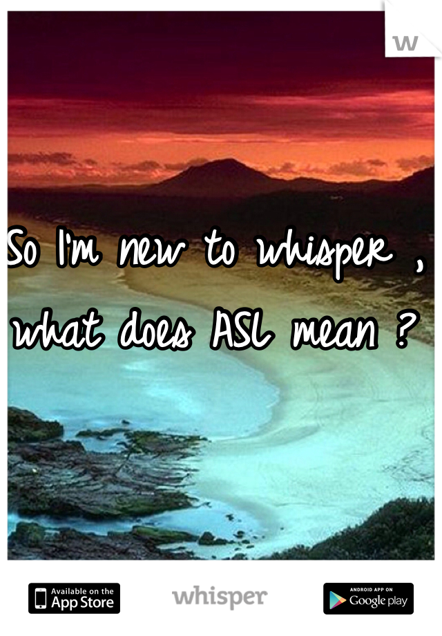 So I'm new to whisper , what does ASL mean ?