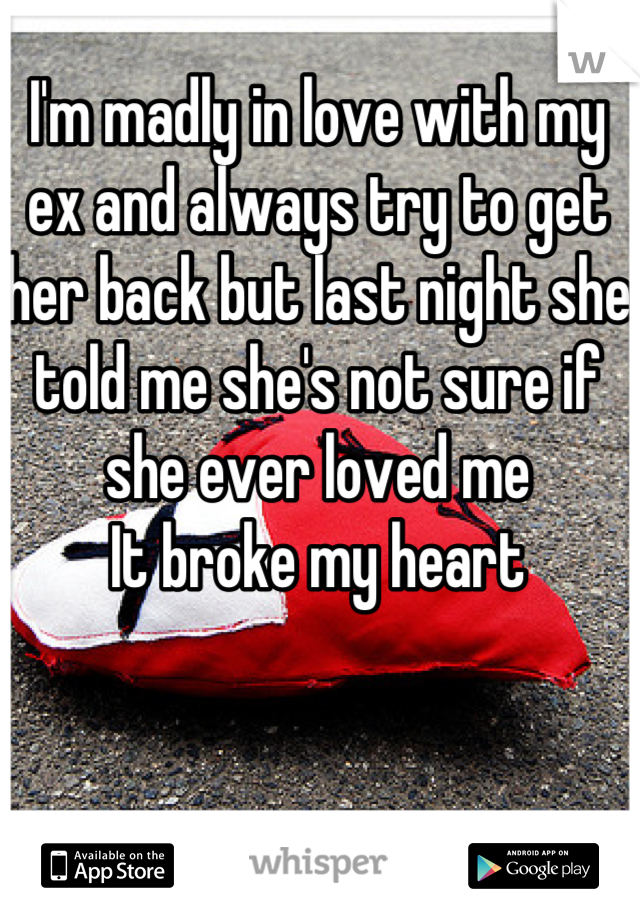 I'm madly in love with my ex and always try to get her back but last night she told me she's not sure if she ever loved me It broke my heart