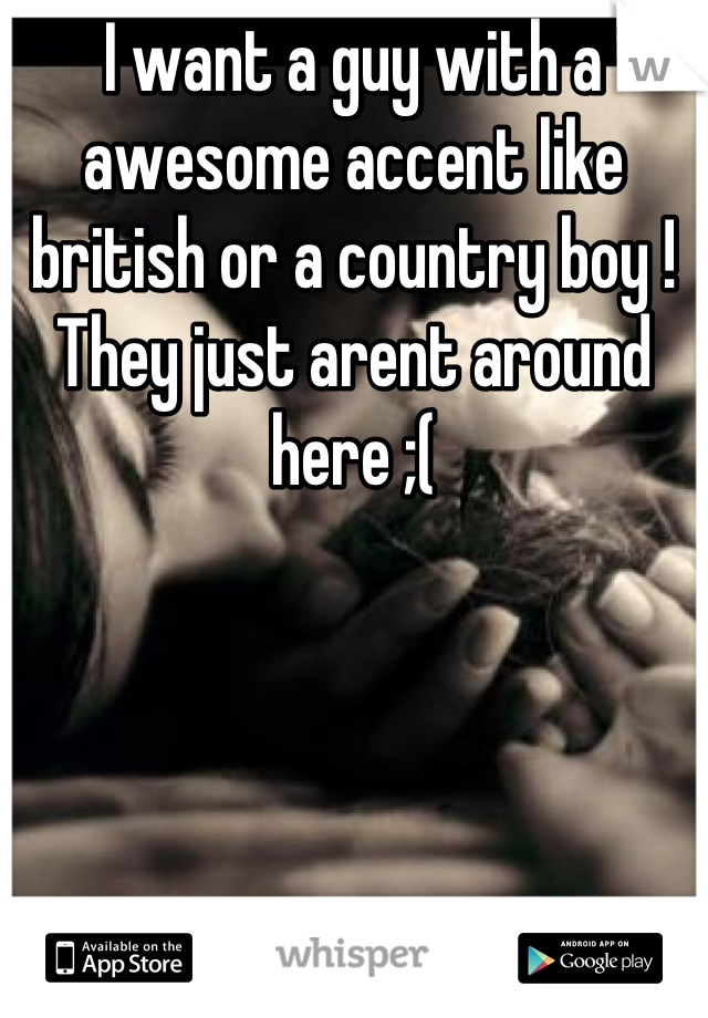 I want a guy with a awesome accent like british or a country boy ! They just arent around here ;(