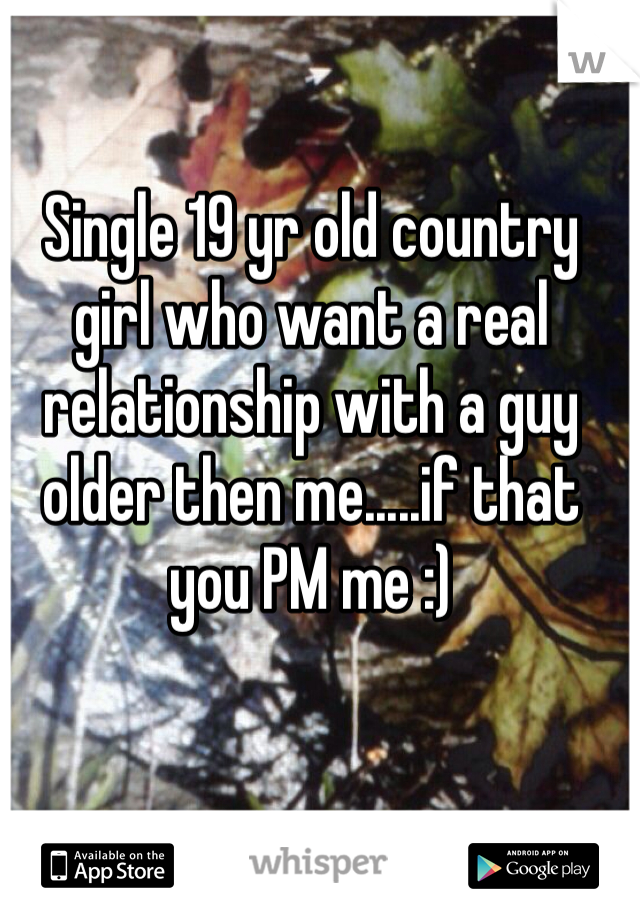 Single 19 yr old country girl who want a real relationship with a guy older then me.....if that you PM me :)