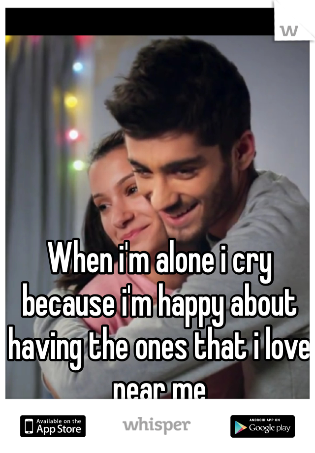 When i'm alone i cry because i'm happy about having the ones that i love near me