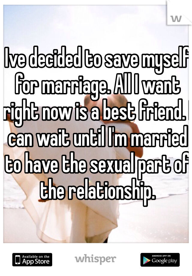 Ive decided to save myself for marriage. All I want right now is a best friend. I can wait until I'm married to have the sexual part of the relationship.
