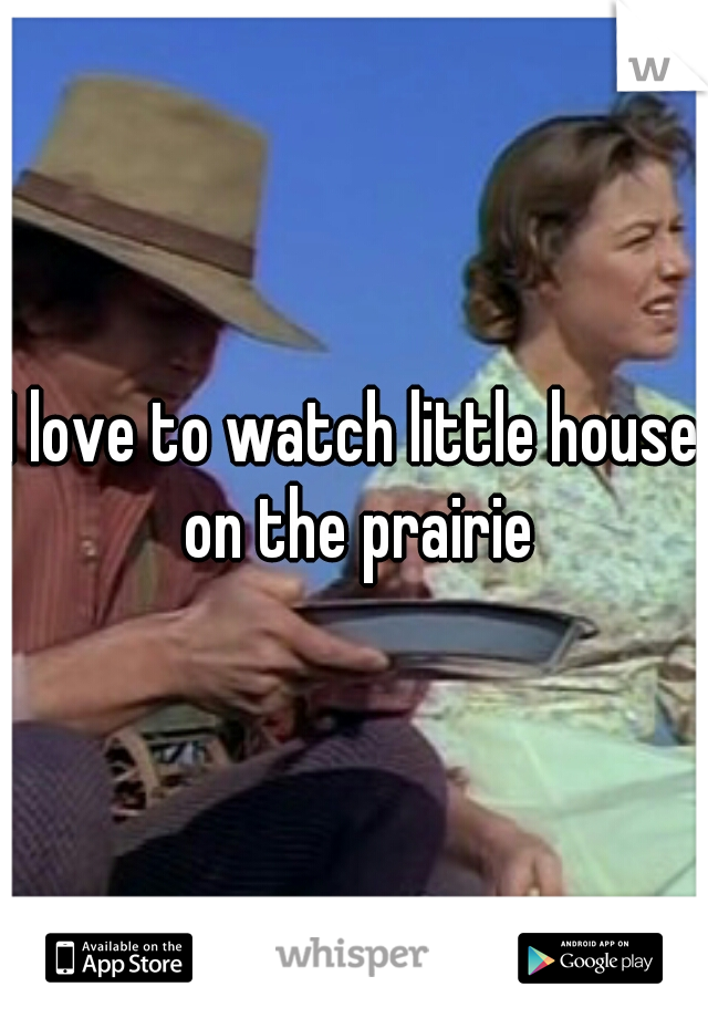I love to watch little house on the prairie