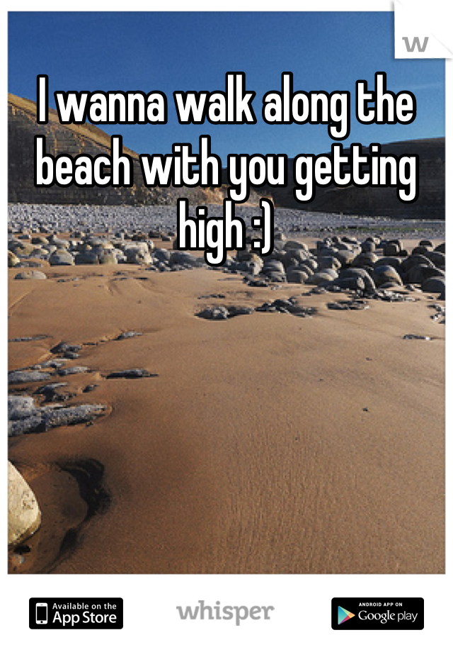 I wanna walk along the beach with you getting high :)