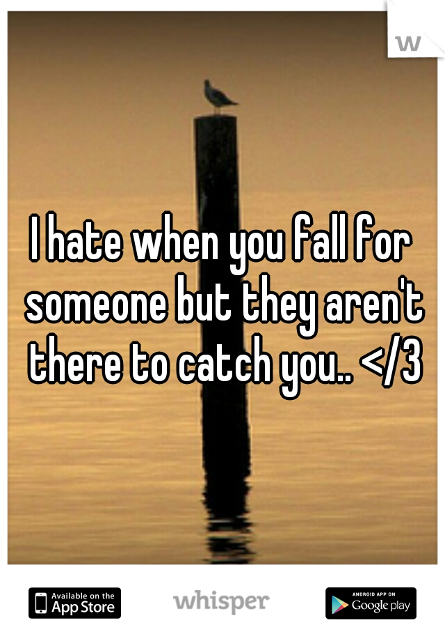 I hate when you fall for someone but they aren't there to catch you.. </3