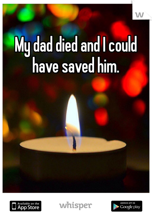 My dad died and I could have saved him.