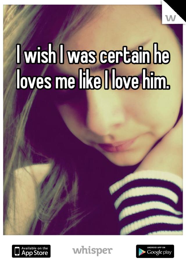 I wish I was certain he loves me like I love him.