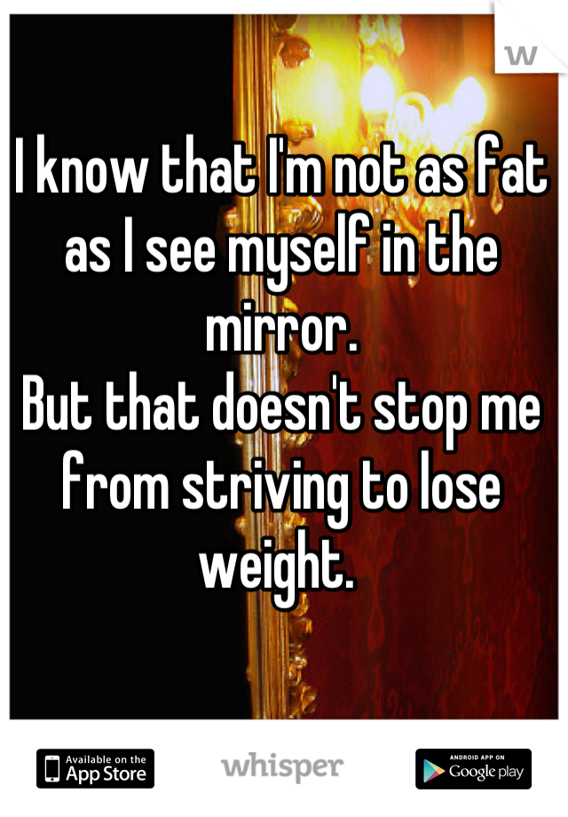 I know that I'm not as fat as I see myself in the mirror.  But that doesn't stop me from striving to lose weight.